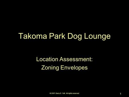 © 2007. Barry D. Yatt. All rights reserved. 1 Takoma Park Dog Lounge Location Assessment: Zoning Envelopes.