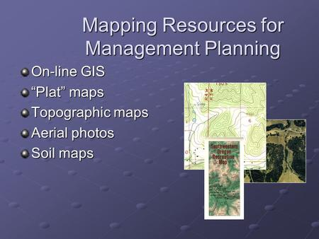 "Mapping Resources for Management Planning On-line GIS ""Plat"" maps Topographic maps Aerial photos Soil maps."