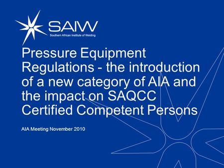 Pressure Equipment Regulations - the introduction of a new category of AIA and the impact on SAQCC Certified Competent Persons AIA Meeting November 2010.