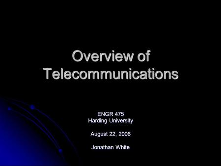 Overview of Telecommunications ENGR 475 Harding University August 22, 2006 Jonathan White.