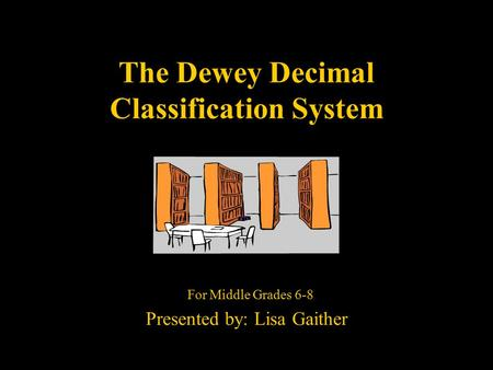 The Dewey Decimal Classification System For Middle Grades 6-8 Presented by: Lisa Gaither.