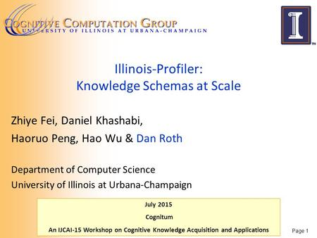 July 2015 Cognitum An IJCAI-15 Workshop on Cognitive Knowledge Acquisition and Applications Illinois-Profiler: Knowledge Schemas at Scale Zhiye Fei, Daniel.