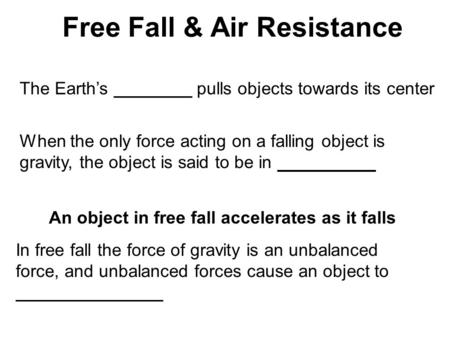 Free Fall & Air Resistance The Earth's ________ pulls objects towards its center When the only force acting on a falling object is gravity, the object.