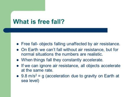 What is free fall? Free fall- objects falling unaffected by air resistance. On Earth we can't fall without air resistance, but for normal situations the.