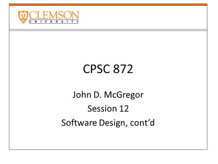 CPSC 872 John D. McGregor Session 12 Software Design, cont'd.