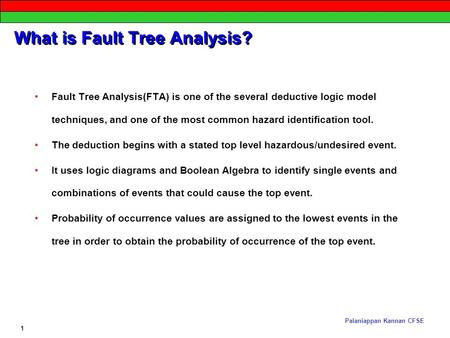 Palaniappan Kannan CFSE 1 What is Fault Tree Analysis? Fault Tree Analysis(FTA) is one of the several deductive logic model techniques, and one of the.