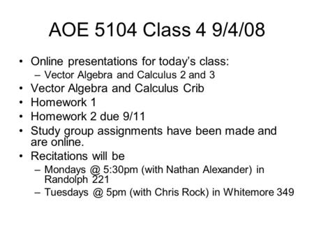AOE 5104 Class 4 9/4/08 Online presentations for today's class: –Vector Algebra and Calculus 2 and 3 Vector Algebra and Calculus Crib Homework 1 Homework.