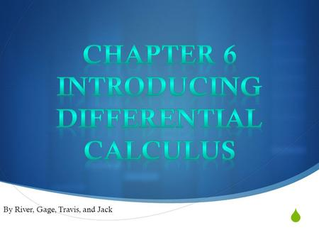  By River, Gage, Travis, and Jack. Sections Chapter 6  6.1- Introduction to Differentiation (Gage)  6.2 - The Gradient Function (Gage)  6.3 - Calculating.