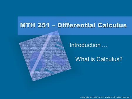 MTH 251 – Differential Calculus Introduction … What is Calculus? Copyright © 2008 by Ron Wallace, all rights reserved.