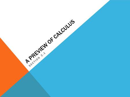 A PREVIEW OF CALCULUS SECTION 2.1. WHAT IS CALCULUS? The mathematics of change.  Velocities  Accelerations  Tangent lines  Slopes  Areas  Volumes.