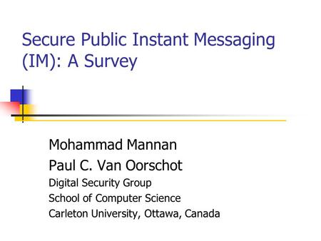 Secure Public Instant Messaging (IM): A Survey Mohammad Mannan Paul C. Van Oorschot Digital Security Group School of Computer Science Carleton University,