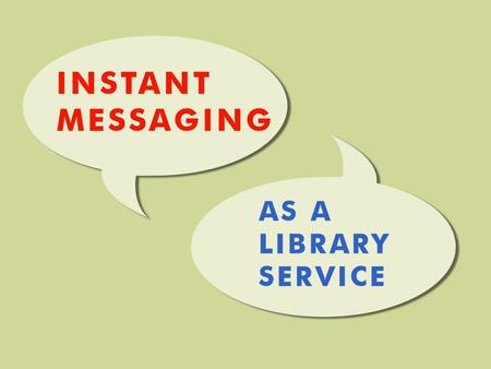 Welcome!  Workshop objectives:  WHAT is instant messaging?  WHY are we using it in the library?  HOW can your library get involved?