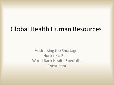Global Health Human Resources Addressing the Shortages Hortenzia Beciu World Bank Health Specialist Consultant.