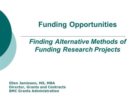 Funding Opportunities Finding Alternative Methods of Funding Research Projects Ellen Jamieson, MS, MBA Director, Grants and Contracts BMC Grants Administration.
