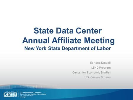 State Data Center Annual Affiliate Meeting New York State Department of Labor Earlene Dowell LEHD Program Center for Economic Studies U.S. Census Bureau.