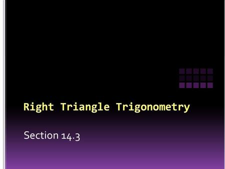 "Section 14.3. 1. To identify the ""parts"" of a right triangle 2. To learn the ""definitions"" (formulas) for each of the trigonometric functions 3. To find."