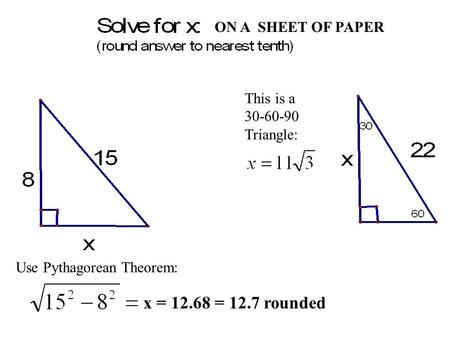 Use Pythagorean Theorem: x = 12.68 = 12.7 rounded This is a 30-60-90 Triangle: ON A SHEET OF PAPER.