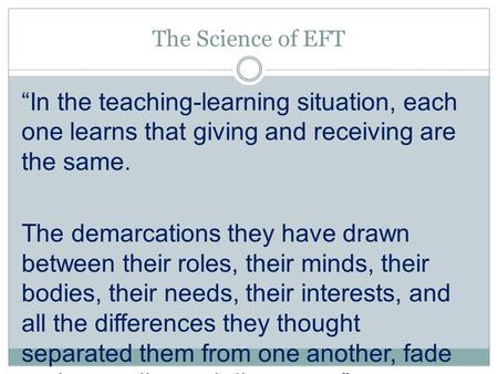 "The Science of EFT ""In the teaching-learning situation, each one learns that giving and receiving are the same. The demarcations they have drawn between."