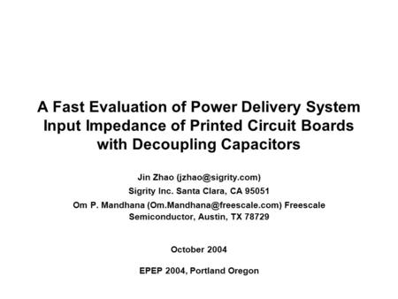 A Fast Evaluation of Power Delivery System Input Impedance of Printed Circuit Boards with Decoupling Capacitors Jin Zhao Sigrity Inc.