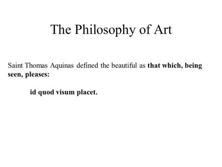 The Philosophy of Art Saint Thomas Aquinas defined the beautiful as that which, being seen, pleases: id quod visum placet.