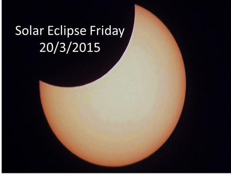 Solar Eclipse Friday 20/3/2015. Success Criteria I can state how a solar eclipse can occur when the sun is so much larger than the moon and earth. I know.