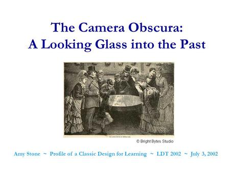The Camera Obscura: A Looking Glass into the Past Amy Stone ~ Profile of a Classic Design for Learning ~ LDT 2002 ~ July 3, 2002 © Bright Bytes Studio.