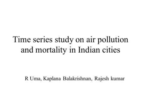 Time series study on air pollution and mortality in Indian cities R Uma, Kaplana Balakrishnan, Rajesh kumar.