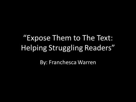 """Expose Them to The Text: Helping Struggling Readers"" By: Franchesca Warren."