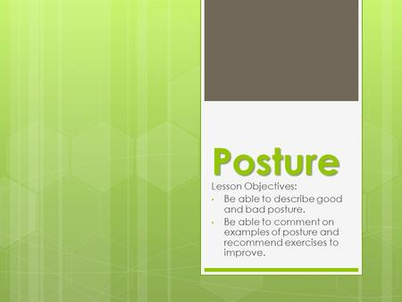 Posture Lesson Objectives: Be able to describe good and bad posture. Be able to comment on examples of posture and recommend exercises to improve.