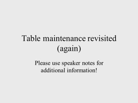 Table maintenance revisited (again) Please use speaker notes for additional information!