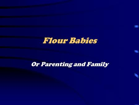 Flour Babies Or Parenting and Family. Learning Objectives Devise strategies that will ensure the safety of your Flour Baby. Incorporate parental responsibility.