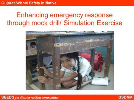 SEEDS for disaster resilient communities GSDMA Gujarat School Safety Initiative Enhancing emergency response through mock drill/ Simulation Exercise.