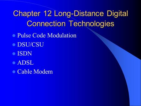 Chapter 12 Long-Distance Digital Connection Technologies Pulse Code Modulation DSU/CSU ISDN ADSL Cable Modem.