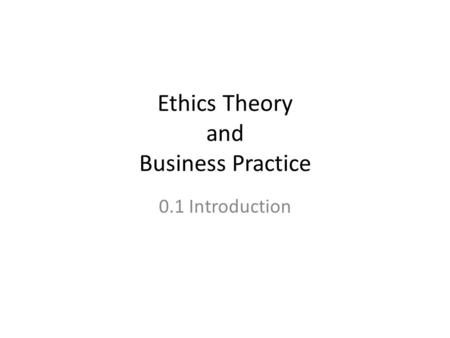 Ethics Theory and Business Practice 0.1 Introduction.