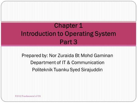 Prepared by: Nor Zuraida Bt Mohd Gaminan Department of IT & Communication Politeknik Tuanku Syed Sirajuddin Chapter 1 Introduction to Operating System.