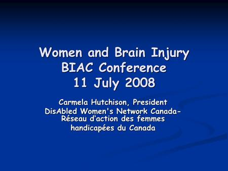 Women and Brain Injury BIAC Conference 11 July 2008 Carmela Hutchison, President DisAbled Womens <strong>Network</strong> Canada- Réseau d'action des femmes handicapées.