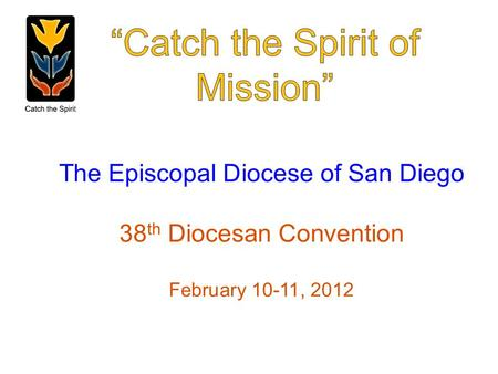 The Episcopal Diocese of San Diego 38 th Diocesan Convention February 10-11, 2012.