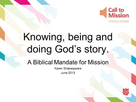 1 Knowing, being and doing God's story. A Biblical Mandate for Mission Karen Shakespeare June 2013.