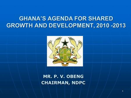 1 GHANA'S AGENDA FOR SHARED GROWTH AND DEVELOPMENT, 2010 -2013 MR. P. V. OBENG CHAIRMAN, NDPC.