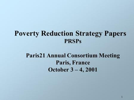 1 Poverty Reduction Strategy Papers PRSPs Paris21 Annual Consortium Meeting Paris, France October 3 – 4, 2001.