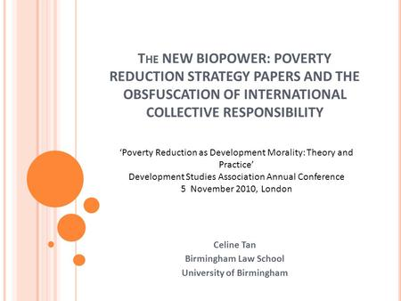 T HE NEW BIOPOWER: POVERTY REDUCTION STRATEGY PAPERS AND THE OBSFUSCATION OF INTERNATIONAL COLLECTIVE RESPONSIBILITY Celine Tan Birmingham Law School University.