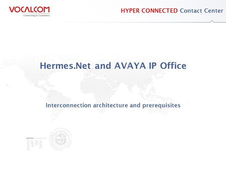 Www.vocalcom.com HYPER CONNECTED Contact Center Hermes.Net and AVAYA IP Office Interconnection architecture and prerequisites.