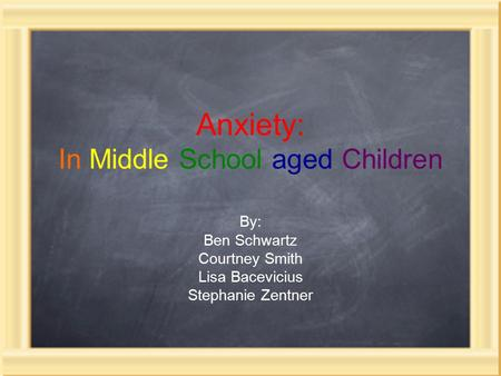 Anxiety: In Middle School aged Children By: Ben Schwartz Courtney Smith Lisa Bacevicius Stephanie Zentner.