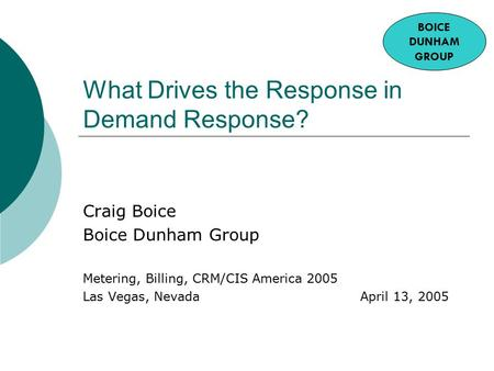 What Drives the Response in Demand Response? Craig Boice Boice Dunham Group Metering, Billing, CRM/CIS America 2005 Las Vegas, Nevada April 13, 2005 BOICE.