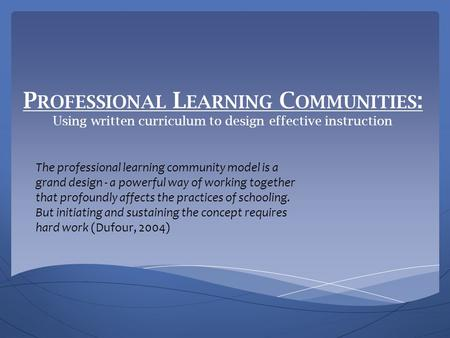 P ROFESSIONAL L EARNING C OMMUNITIES : Using written curriculum to design effective instruction The professional learning community model is a grand design.
