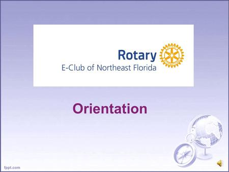 Orientation The Mission of Rotary To provide service to others, promote integrity, and advance world understanding, goodwill, and peace through its fellowship.