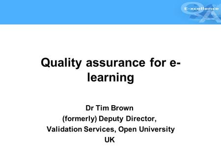 Quality assurance for e- learning Dr Tim Brown (formerly) Deputy Director, Validation Services, Open University UK.