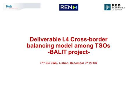 Deliverable I.4 Cross-border balancing model among TSOs -BALIT project- (7 th SG SWE, Lisbon, December 3 rd 2013)