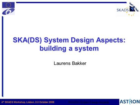 Name1 SKA(DS) System Design Aspects 4 th SKADS Workshop, Lisbon, 2-3 October 2008 SKA(DS) System Design Aspects: building a system Laurens Bakker.