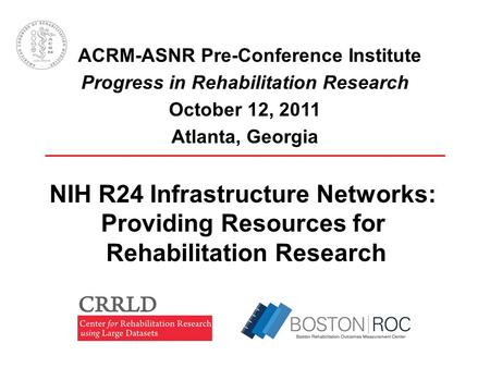 ACRM-ASNR Pre-Conference Institute Progress in Rehabilitation Research October 12, 2011 Atlanta, Georgia NIH R24 Infrastructure Networks: Providing Resources.